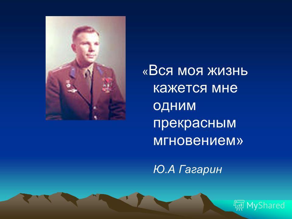« Вся моя жизнь кажется мне одним прекрасным мгновением» Ю.А Гагарин