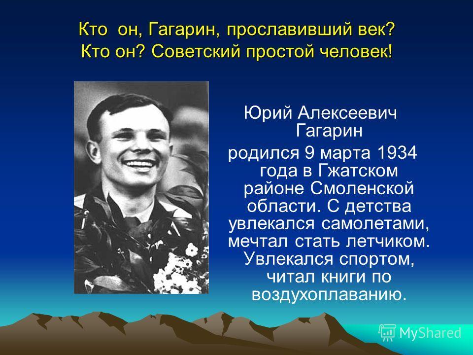Кто он, Гагарин, прославивший век? Кто он? Советский простой человек! Юрий Алексеевич Гагарин родился 9 марта 1934 года в Гжатском районе Смоленской области. С детства увлекался самолетами, мечтал стать летчиком. Увлекался спортом, читал книги по воз