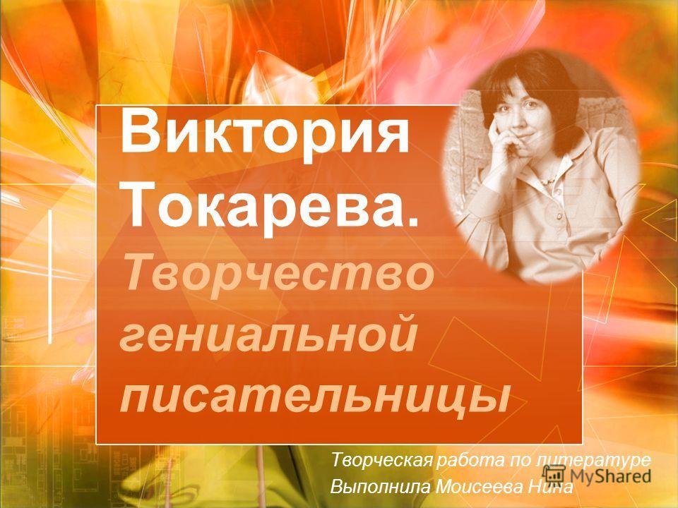 Виктория Токарева. Творчество гениальной писательницы Творческая работа по литературе Выполнила Моисеева Нина