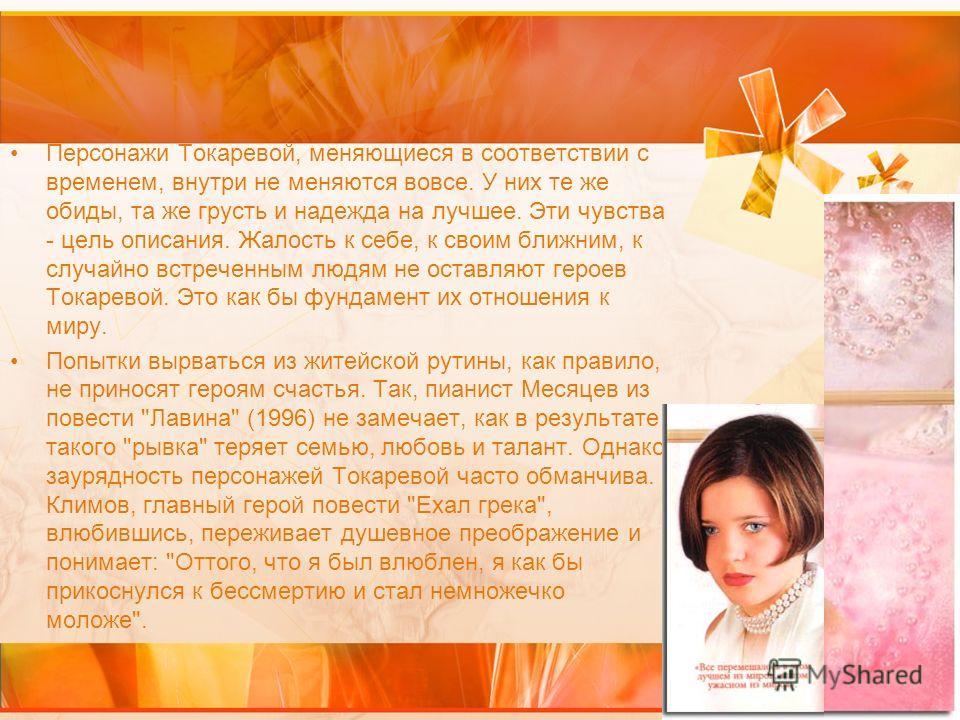 Персонажи Токаревой, меняющиеся в соответствии с временем, внутри не меняются вовсе. У них те же обиды, та же грусть и надежда на лучшее. Эти чувства - цель описания. Жалость к себе, к своим ближним, к случайно встреченным людям не оставляют героев Т