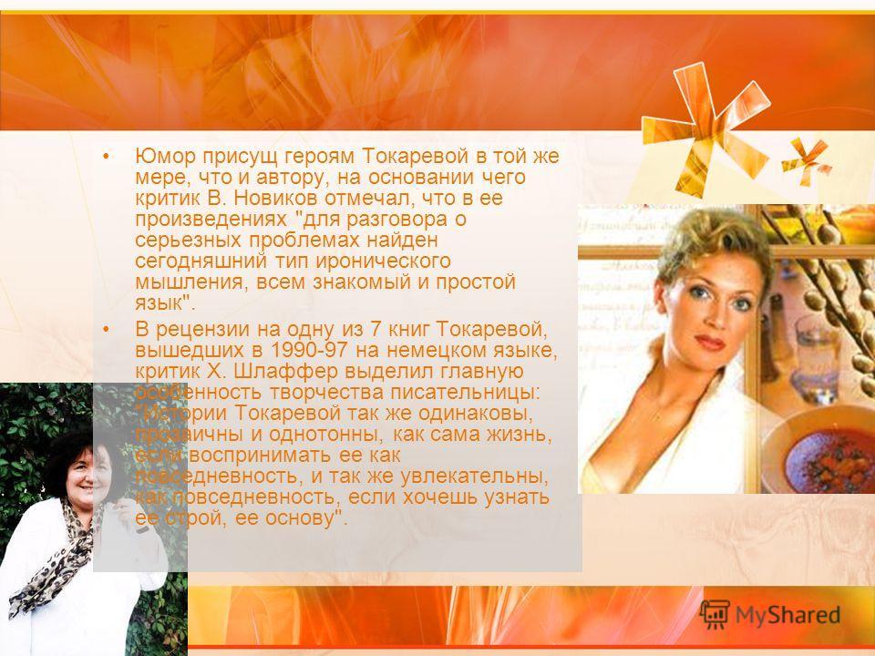 Юмор присущ героям Токаревой в той же мере, что и автору, на основании чего критик В. Новиков отмечал, что в ее произведениях