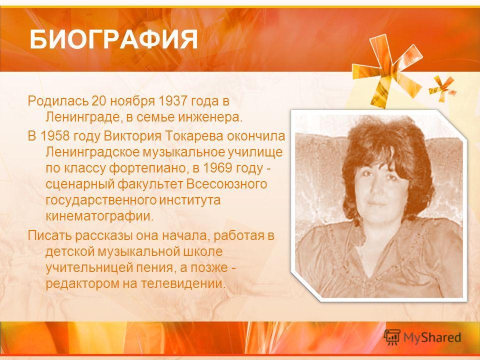 БИОГРАФИЯ Родилась 20 ноября 1937 года в Ленинграде, в семье инженера. В 1958 году Виктория Токарева окончила Ленинградское музыкальное училище по классу фортепиано, в 1969 году - сценарный факультет Всесоюзного государственного института кинематогра