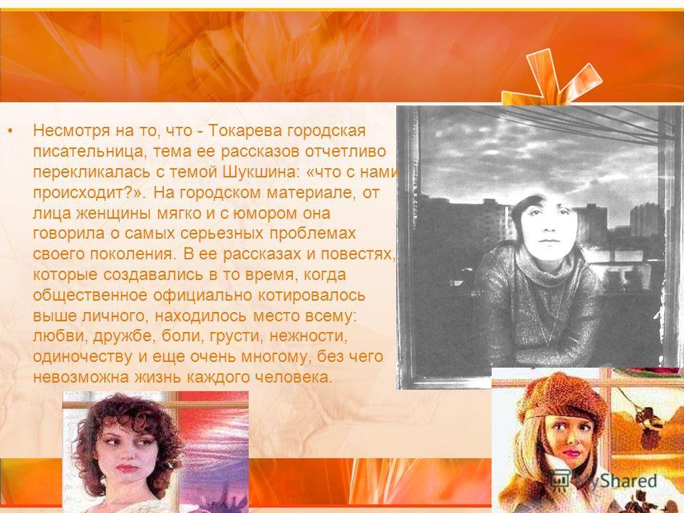 Несмотря на то, что - Токарева городская писательница, тема ее рассказов отчетливо перекликалась с темой Шукшина: «что с нами происходит?». На городском материале, от лица женщины мягко и с юмором она говорила о самых серьезных проблемах своего покол