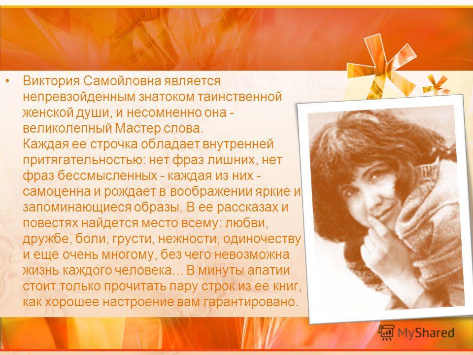 Виктория Самойловна является непревзойденным знатоком таинственной женской души, и несомненно она - великолепный Мастер слова. Каждая ее строчка обладает внутренней притягательностью: нет фраз лишних, нет фраз бессмысленных - каждая из них - самоценн
