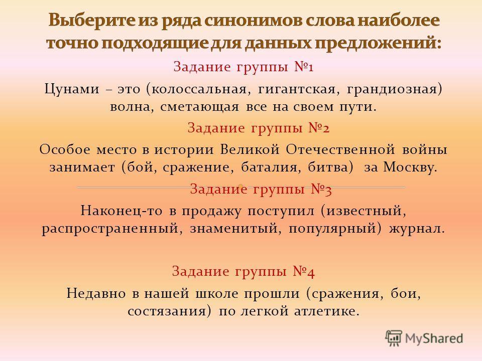 Задание группы 1 Цунами – это (колоссальная, гигантская, грандиозная) волна, сметающая все на своем пути. Задание группы 2 Особое место в истории Великой Отечественной войны занимает (бой, сражение, баталия, битва) за Москву. Задание группы 3 Наконец