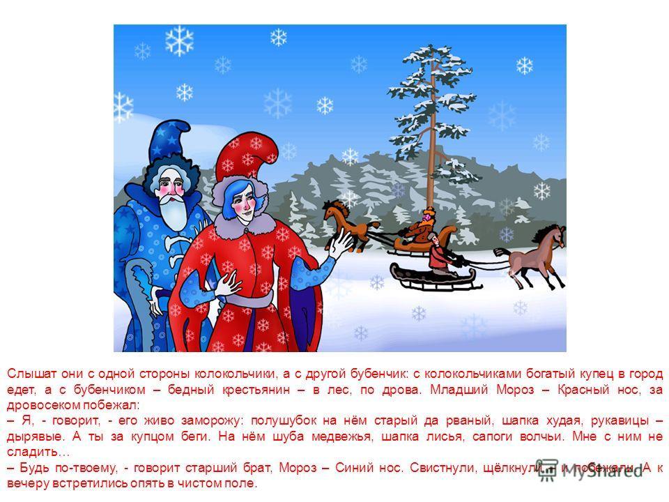 Гуляли по чистому полю два Мороза, два родных брата. Говорит один Мороз другому: – Братец Мороз – Синий нос! Как бы нам позабавиться – людей поморозить? Отвечает другой: - Отчего не позабавиться! Давай-ка братец, Мороз – Красный нос, на проезжую доро