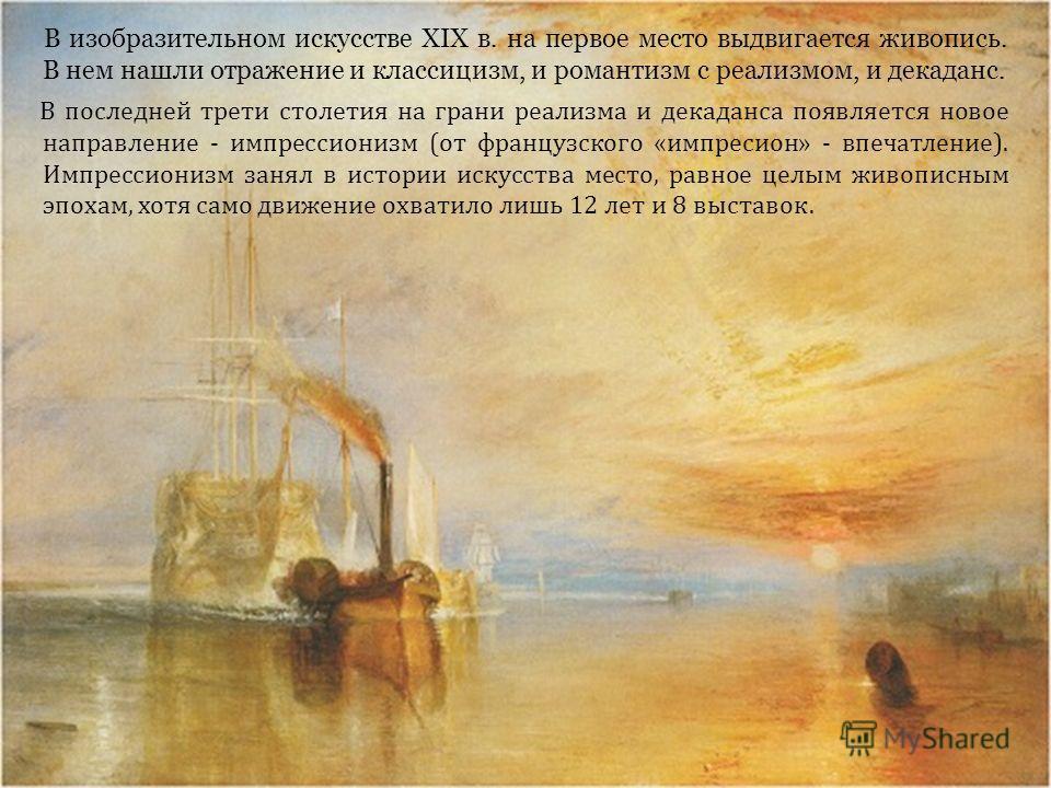 В изобразительном искусстве XIX в. на первое место выдвигается живопись. В нем нашли отражение и классицизм, и романтизм с реализмом, и декаданс. В последней трети столетия на грани реализма и декаданса появляется новое направление - импрессионизм (