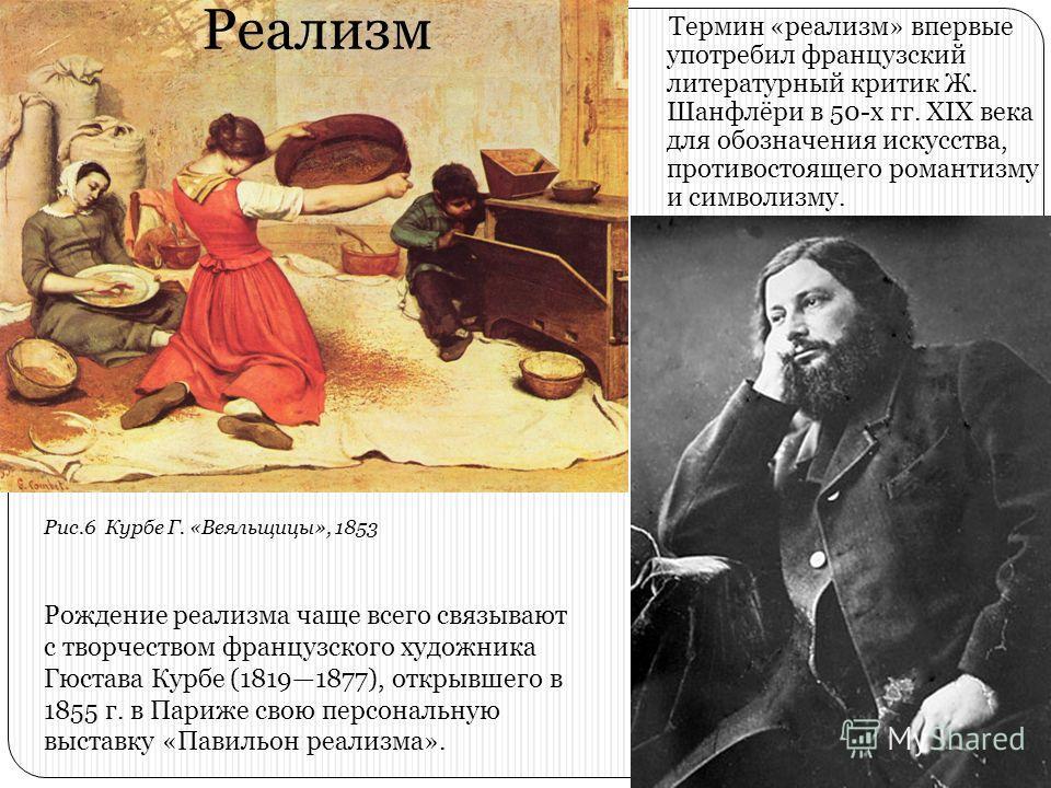 Реализм Термин «реализм» впервые употребил французский литературный критик Ж. Шанфлёри в 50-х гг. XIX века для обозначения искусства, противостоящего романтизму и символизму. Рождение реализма чаще всего связывают с творчеством французского художника