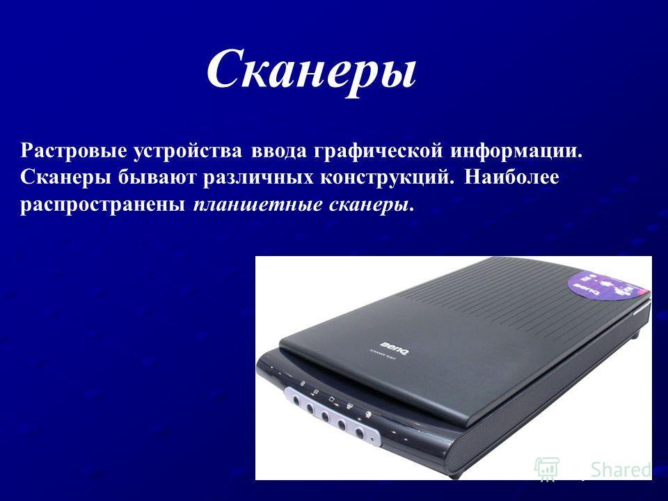 Сканеры Растровые устройства ввода графической информации. Сканеры бывают различных конструкций. Наиболее распространены планшетные сканеры.