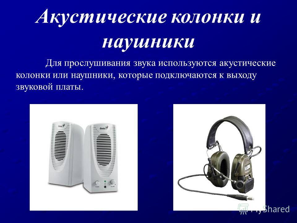 Для прослушивания звука используются акустические колонки или наушники, которые подключаются к выходу звуковой платы. Акустические колонки и наушники