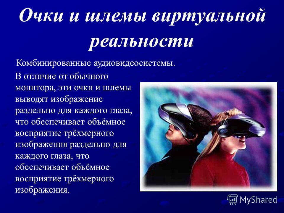 Очки и шлемы виртуальной реальности Комбинированные аудиовидеосистемы. В отличие от обычного монитора, эти очки и шлемы выводят изображение раздельно для каждого глаза, что обеспечивает объёмное восприятие трёхмерного изображения раздельно для каждог