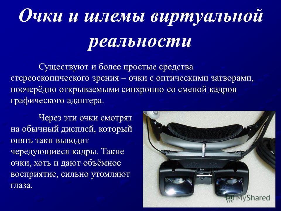 Существуют и более простые средства стереоскопического зрения – очки с оптическими затворами, поочерёдно открываемыми синхронно со сменой кадров графического адаптера. Очки и шлемы виртуальной реальности Через эти очки смотрят на обычный дисплей, кот