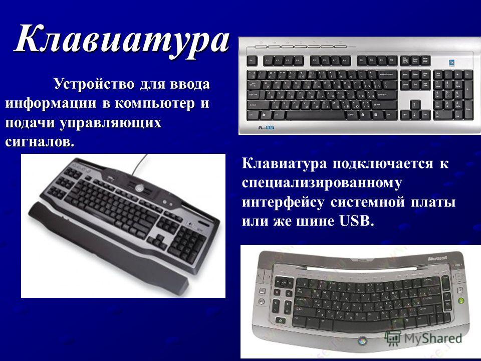 Клавиатура Устройство для ввода информации в компьютер и подачи управляющих сигналов. Клавиатура подключается к специализированному интерфейсу системной платы или же шине USB.