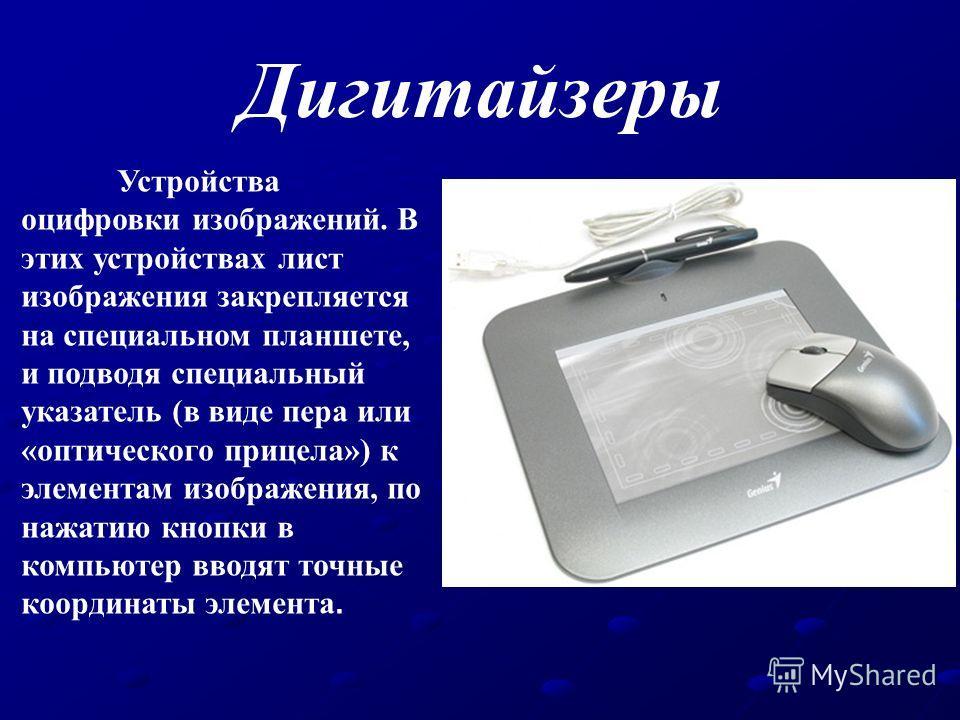 Дигитайзеры Устройства оцифровки изображений. В этих устройствах лист изображения закрепляется на специальном планшете, и подводя специальный указатель (в виде пера или «оптического прицела») к элементам изображения, по нажатию кнопки в компьютер вво