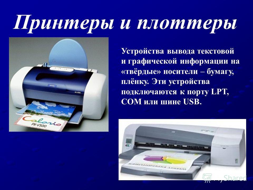 Принтеры и плоттеры Устройства вывода текстовой и графической информации на «твёрдые» носители – бумагу, плёнку. Эти устройства подключаются к порту LPT, COM или шине USB.