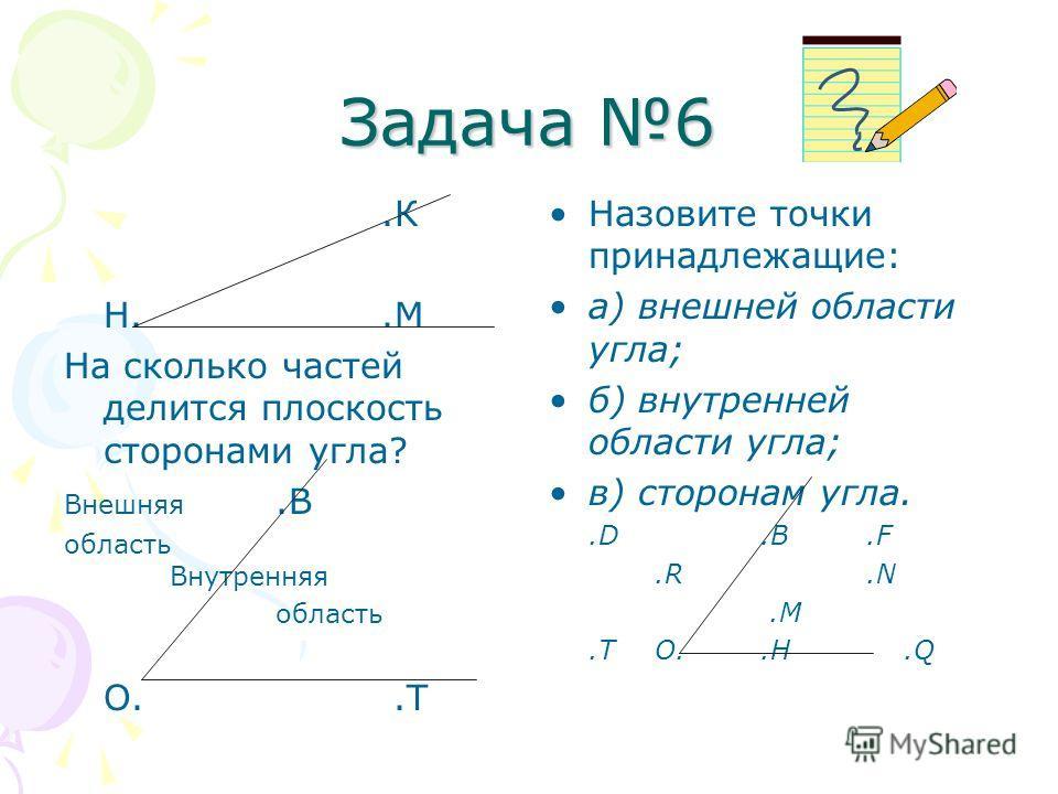 Задача 6.К Н..М На сколько частей делится плоскость сторонами угла? Внешняя.В область Внутренняя область О..Т Назовите точки принадлежащие: а) внешней области угла; б) внутренней области угла; в) сторонам угла..D.B.F.R.N.M.TO..H.Q