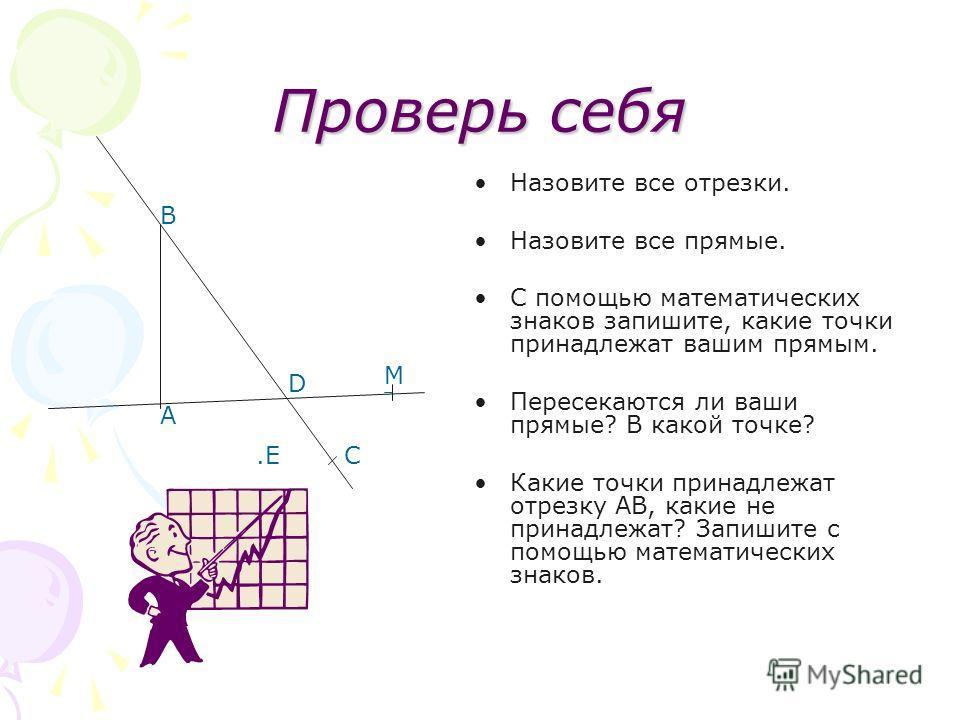 Проверь себя Назовите все отрезки. Назовите все прямые. С помощью математических знаков запишите, какие точки принадлежат вашим прямым. Пересекаются ли ваши прямые? В какой точке? Какие точки принадлежат отрезку АВ, какие не принадлежат? Запишите с п