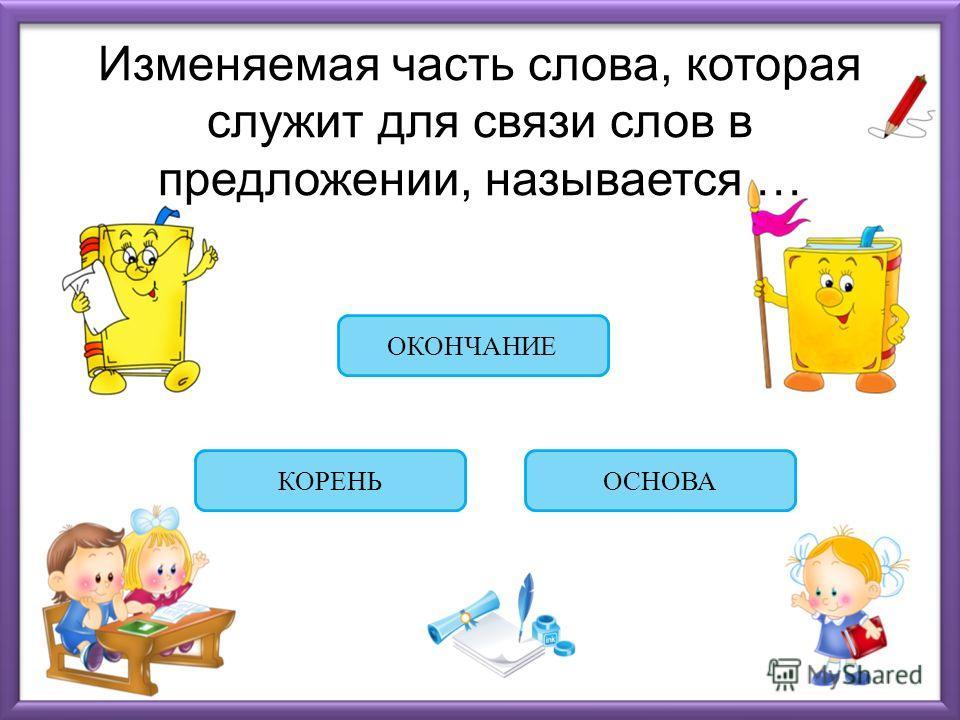 Изменяемая часть слова, которая служит для связи слов в предложении, называется … ОКОНЧАНИЕ КОРЕНЬОСНОВА