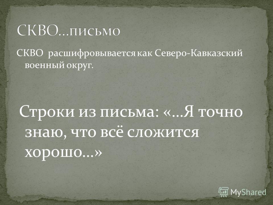 СКВО расшифровывается как Северо-Кавказский военный округ. Строки из письма: «…Я точно знаю, что всё сложится хорошо…»