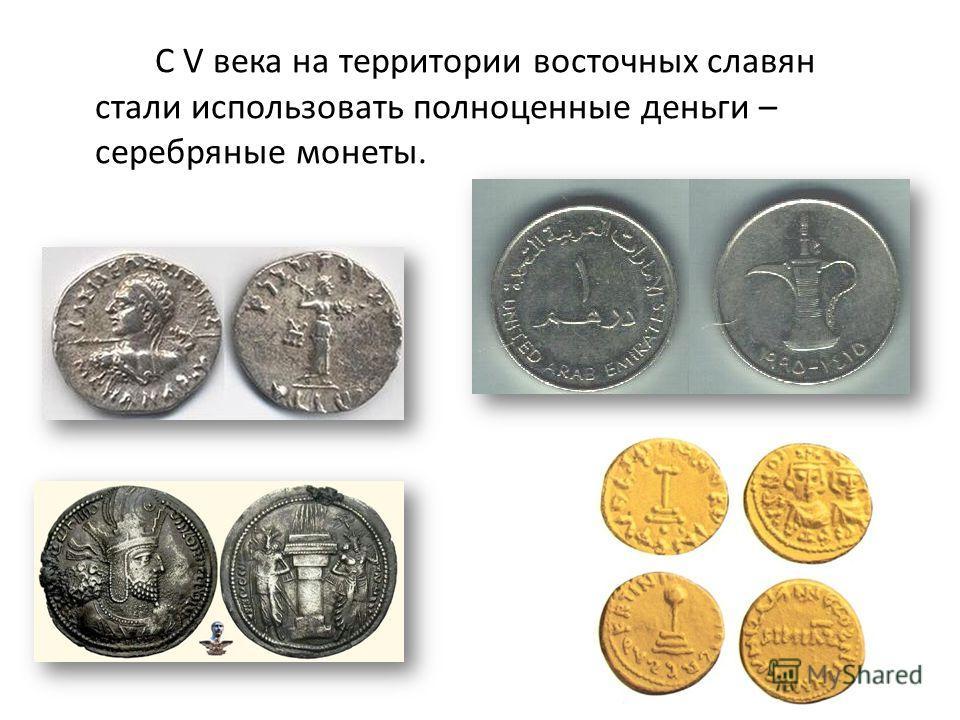 С V века на территории восточных славян стали использовать полноценные деньги – серебряные монеты.