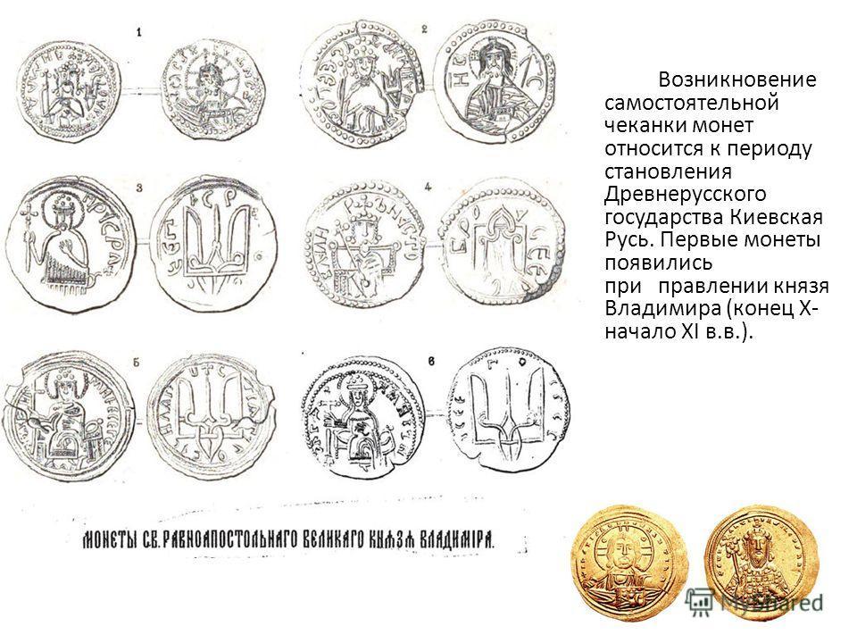 Возникновение самостоятельной чеканки монет относится к периоду становления Древнерусского государства Киевская Русь. Первые монеты появились при правлении князя Владимира (конец X- начало XI в.в.).