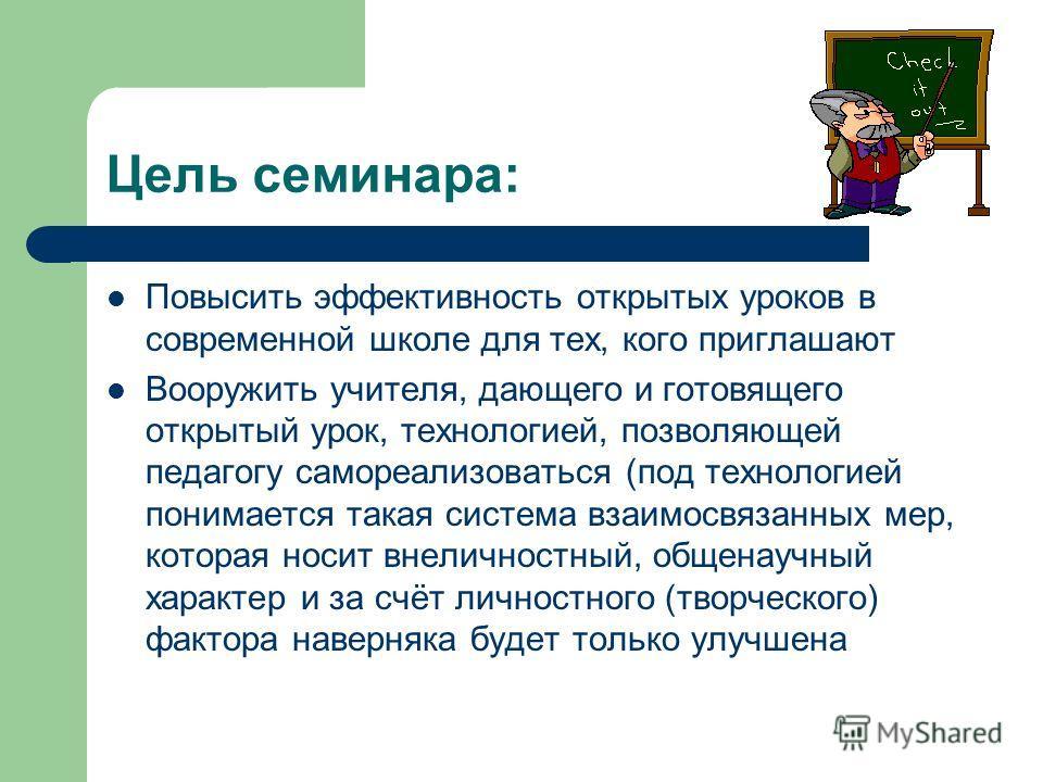 Цель семинара: Повысить эффективность открытых уроков в современной школе для тех, кого приглашают Вооружить учителя, дающего и готовящего открытый урок, технологией, позволяющей педагогу самореализоваться (под технологией понимается такая система вз