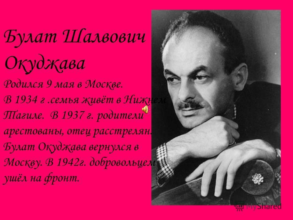 Булат Шалвович Окуджава Родился 9 мая в Москве. В 1934 г.семья живёт в Нижнем Тагиле. В 1937 г. родители арестованы, отец расстрелян. Булат Окуджава вернулся в Москву. В 1942г. добровольцем ушёл на фронт.