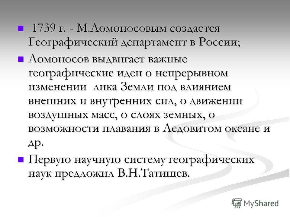 1739 г. - М.Ломоносовым создается Географический департамент в России; 1739 г. - М.Ломоносовым создается Географический департамент в России; Ломоносов выдвигает важные географические идеи о непрерывном изменении лика Земли под влиянием внешних и вну