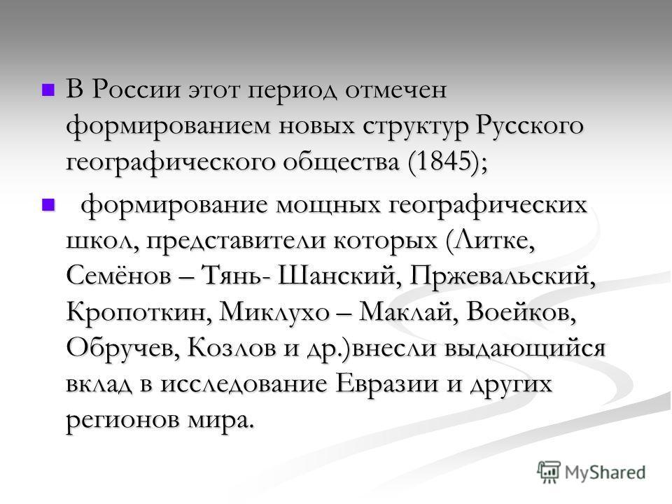В России этот период отмечен формированием новых структур Русского географического общества (1845); В России этот период отмечен формированием новых структур Русского географического общества (1845); формирование мощных географических школ, представи