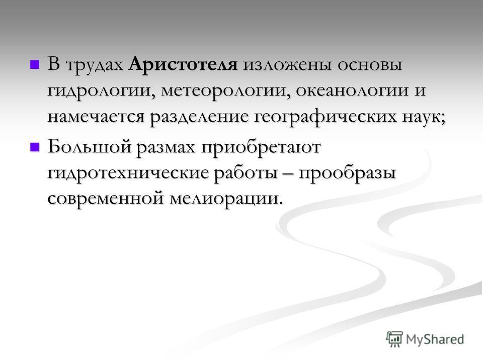В трудах Аристотеля изложены основы гидрологии, метеорологии, океанологии и намечается разделение географических наук; В трудах Аристотеля изложены основы гидрологии, метеорологии, океанологии и намечается разделение географических наук; Большой разм