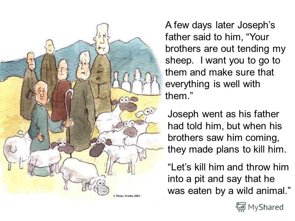 A few days later Josephs father said to him, Your brothers are out tending my sheep. I want you to go to them and make sure that everything is well with them. Joseph went as his father had told him, but when his brothers saw him coming, they made pla
