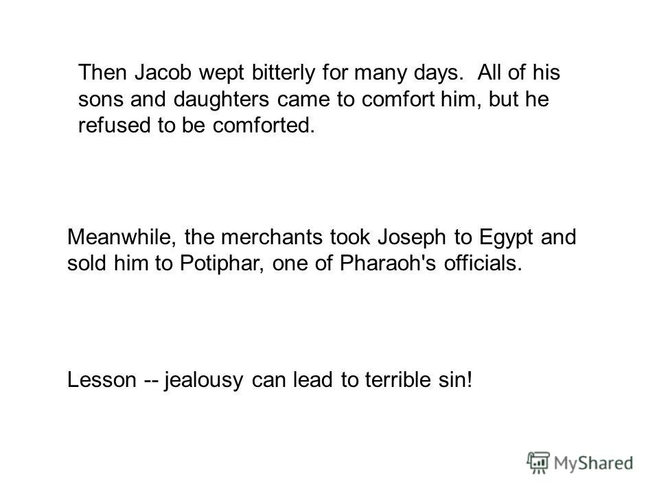 Then Jacob wept bitterly for many days. All of his sons and daughters came to comfort him, but he refused to be comforted. Meanwhile, the merchants took Joseph to Egypt and sold him to Potiphar, one of Pharaoh's officials. Lesson -- jealousy can lead