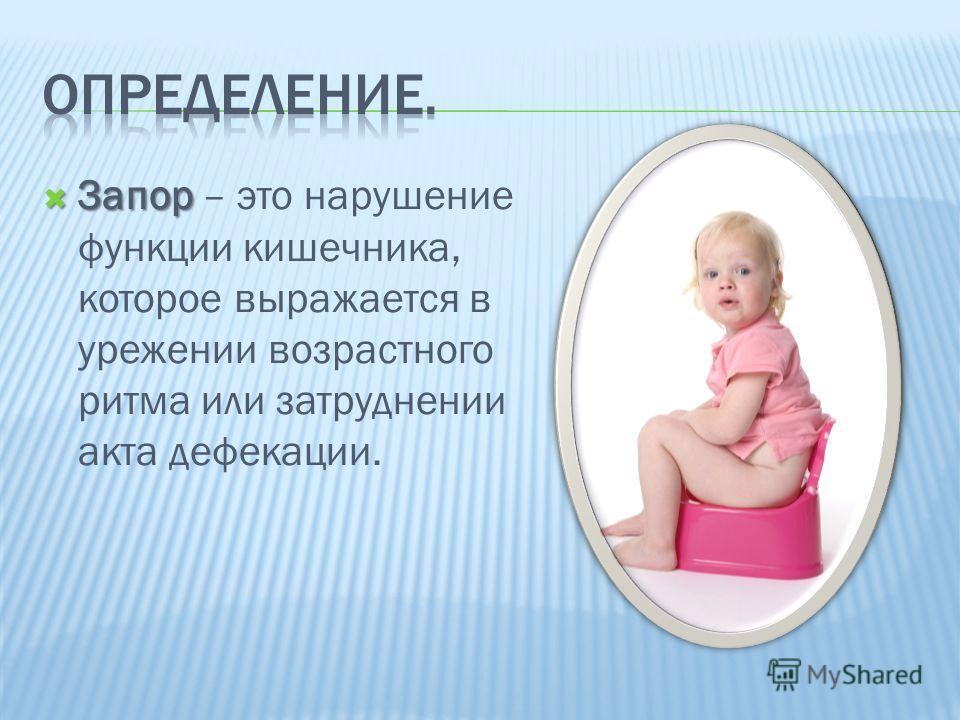 Запор Запор – это нарушение функции кишечника, которое выражается в урежении возрастного ритма или затруднении акта дефекации.