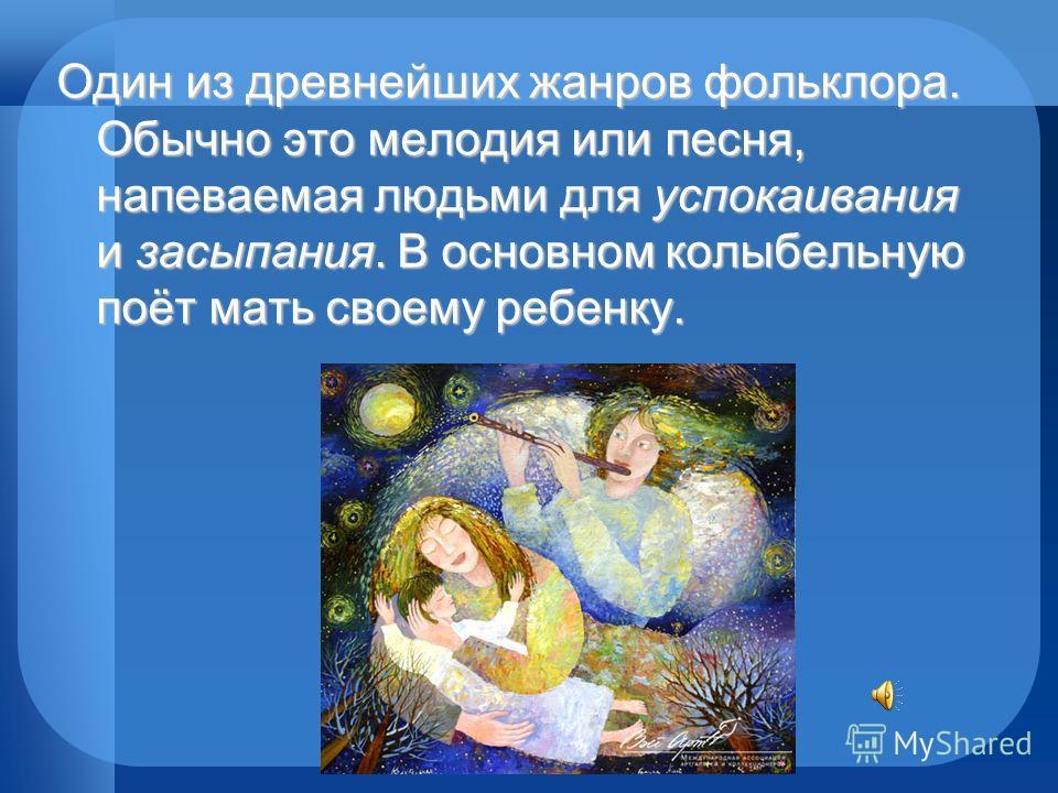 Один из древнейших жанров фольклора. Обычно это мелодия или песня, напеваемая людьми для успокаивания и засыпания. В основном колыбельную поёт мать своему ребенку.