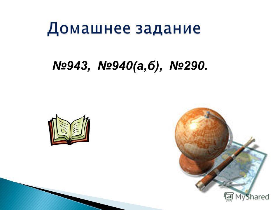 943, 940(а,б), 290.