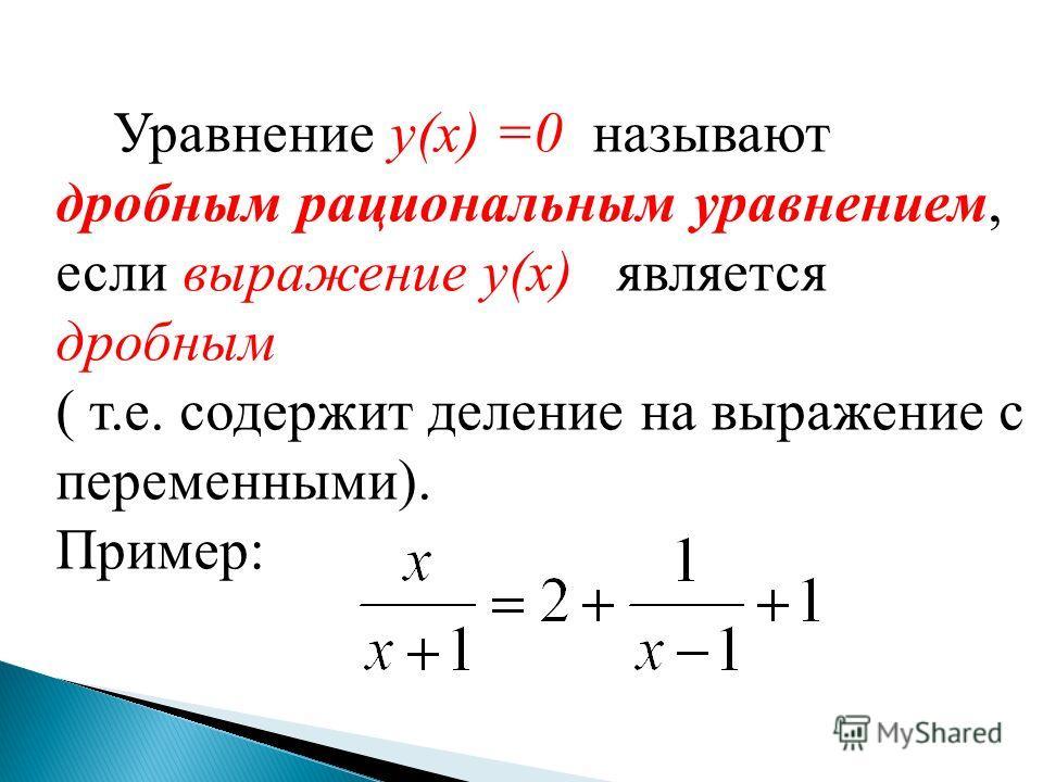 Уравнение y(x) =0 называют дробным рациональным уравнением, если выражение y(x) является дробным ( т.е. содержит деление на выражение с переменными). Пример: