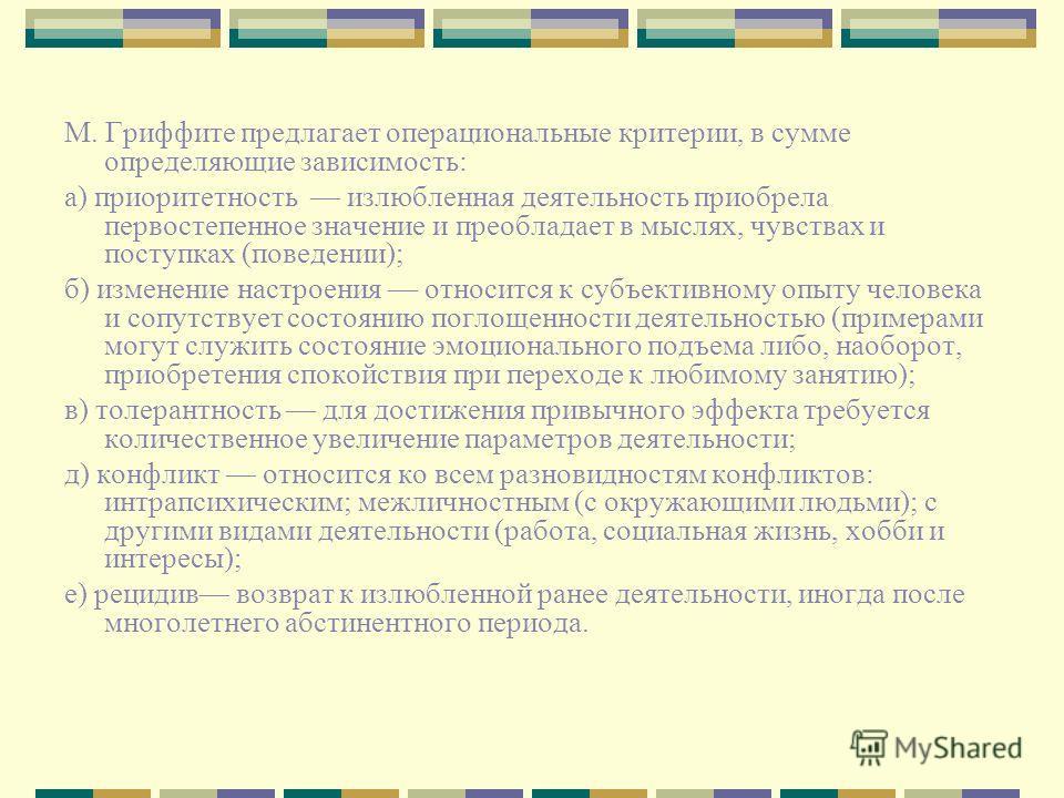 М. Гриффите предлагает операциональные критерии, в сумме определяющие зависимость: а) приоритетность излюбленная деятельность приобрела первостепенное значение и преобладает в мыслях, чувствах и поступках (поведении); б) изменение настроения относитс