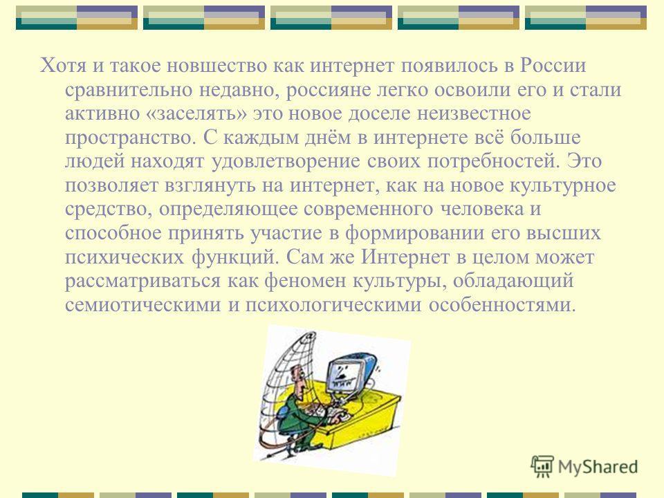 Хотя и такое новшество как интернет появилось в России сравнительно недавно, россияне легко освоили его и стали активно «заселять» это новое доселе неизвестное пространство. С каждым днём в интернете всё больше людей находят удовлетворение своих потр