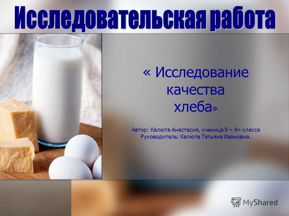 « Исследование качества хлеба » Автор: Калюта Анастасия, ученица 9 « А» класса Руководитель: Калюта Татьяна Ивановна.