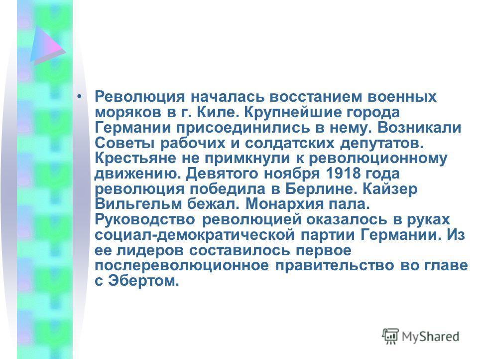 Революция началась восстанием военных моряков в г. Киле. Крупнейшие города Германии присоединились в нему. Возникали Советы рабочих и солдатских депутатов. Крестьяне не примкнули к революционному движению. Девятого ноября 1918 года революция победила