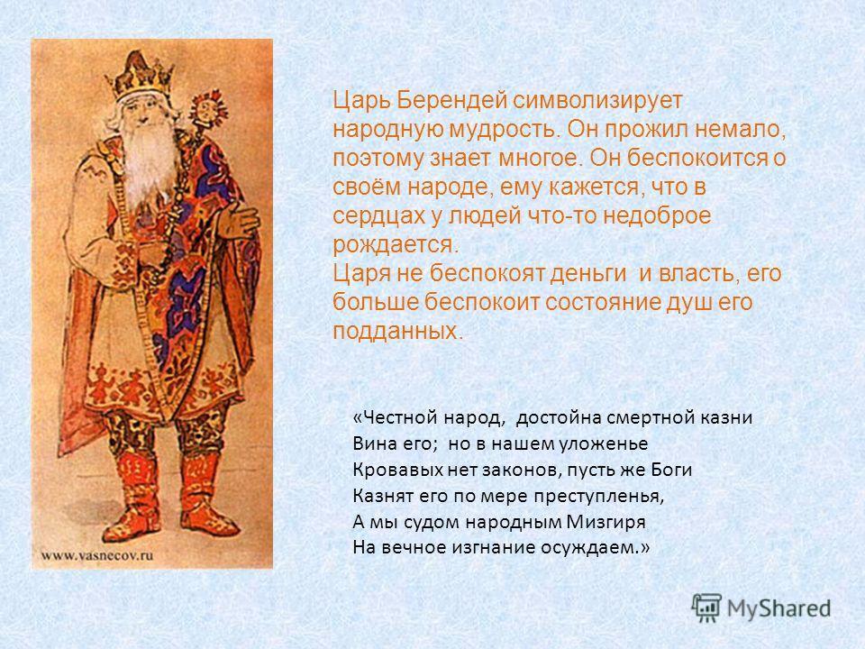 Царь Берендей символизирует народную мудрость. Он прожил немало, поэтому знает многое. Он беспокоится о своём народе, ему кажется, что в сердцах у людей что-то недоброе рождается. Царя не беспокоят деньги и власть, его больше беспокоит состояние душ