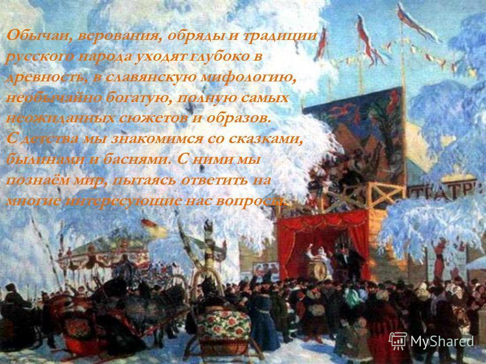 Обычаи, верования, обряды и традиции русского народа уходят глубоко в древность, в славянскую мифологию, необычайно богатую, полную самых неожиданных сюжетов и образов. С детства мы знакомимся со сказками, былинами и баснями. С ними мы познаём мир, п