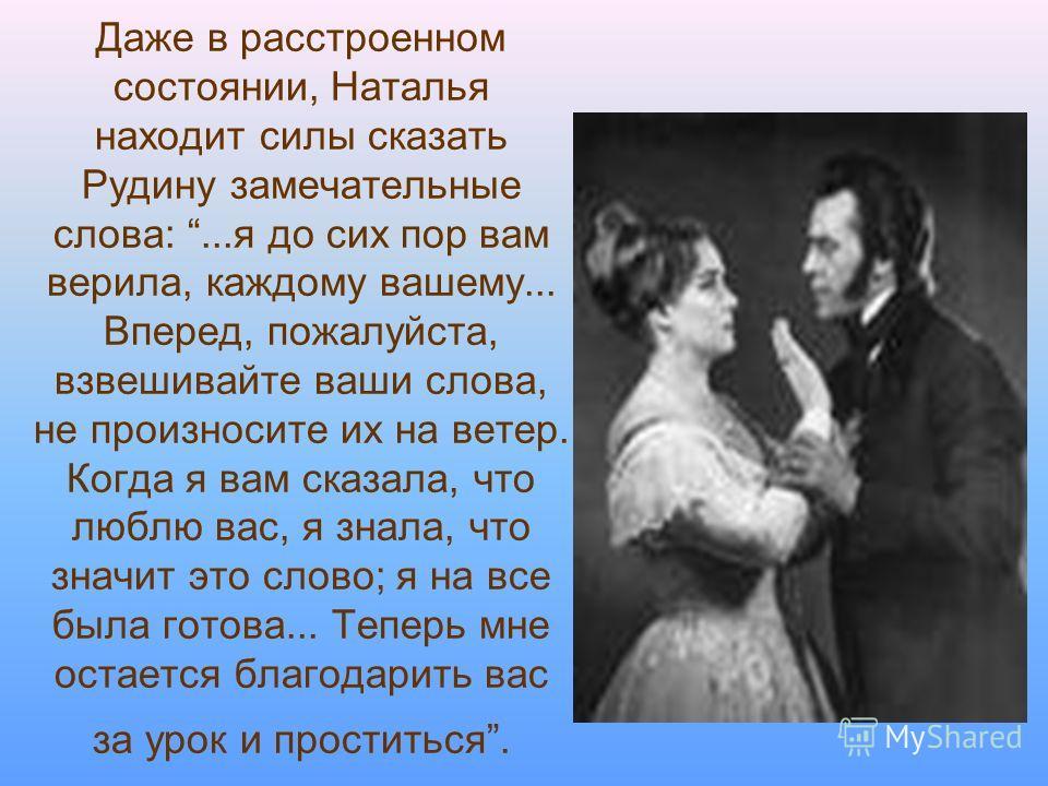 Даже в расстроенном состоянии, Наталья находит силы сказать Рудину замечательные слова:...я до сих пор вам верила, каждому вашему... Вперед, пожалуйста, взвешивайте ваши слова, не произносите их на ветер. Когда я вам сказала, что люблю вас, я знала,
