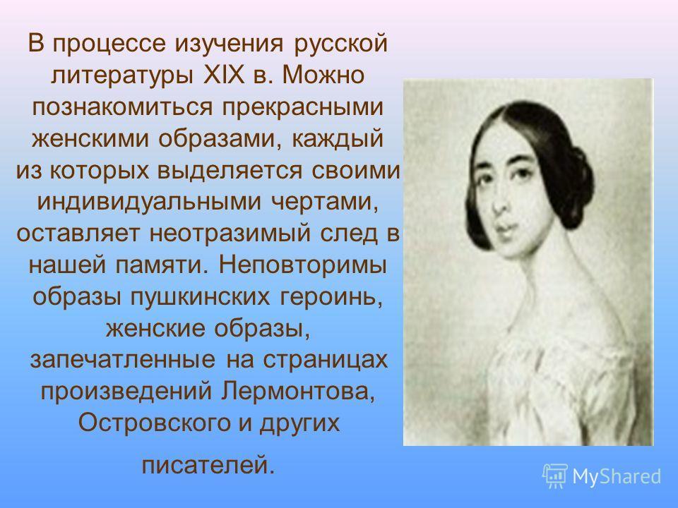 В процессе изучения русской литературы XIX в. Можно познакомиться прекрасными женскими образами, каждый из которых выделяется своими индивидуальными чертами, оставляет неотразимый след в нашей памяти. Неповторимы образы пушкинских героинь, женские об