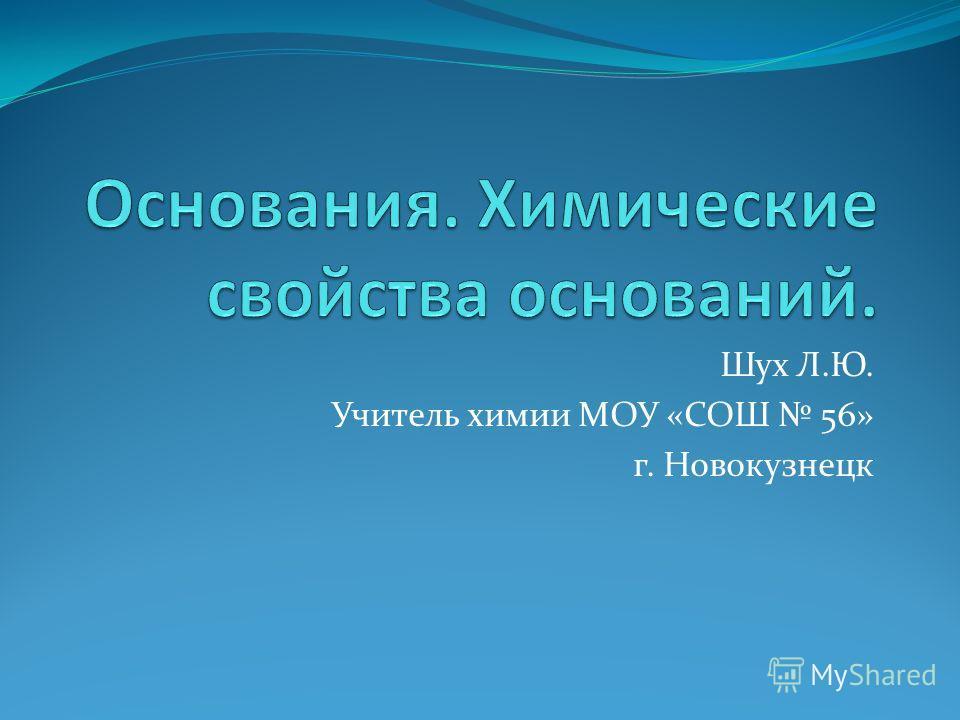 Шух Л.Ю. Учитель химии МОУ «СОШ 56» г. Новокузнецк