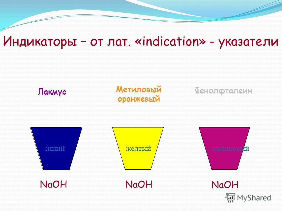 Индикаторы – от лат. «indication» - указатели NaOH Лакмус Метиловый оранжевый Фенолфталеин желтыймалиновый синий