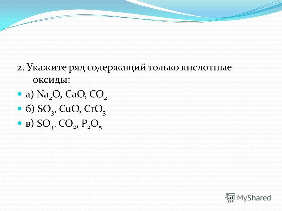 2. Укажите ряд содержащий только кислотные оксиды: а) Na 2 O, CaO, CO 2 б) SO 3, CuO, CrO 3 в) SO 3, CO 2, P 2 O 5