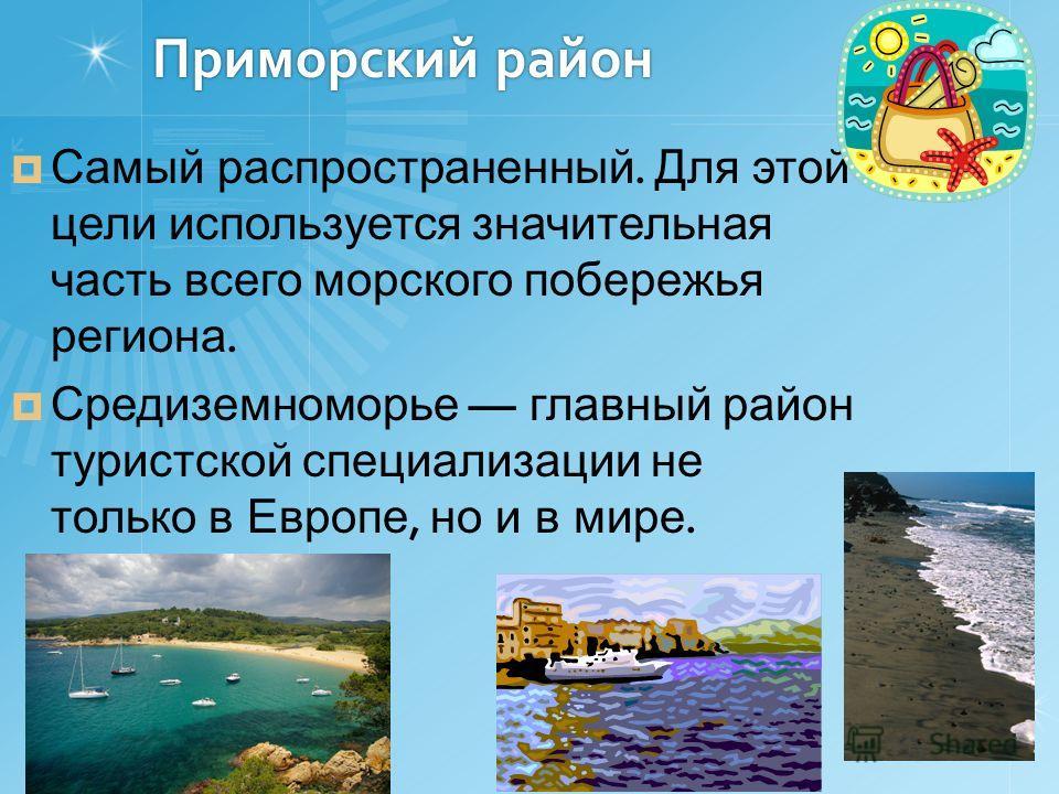 Приморский район Самый распространенный. Для этой цели используется значительная часть всего морского побережья региона. Средиземноморье главный район туристской специализации не только в Европе, но и в мире.