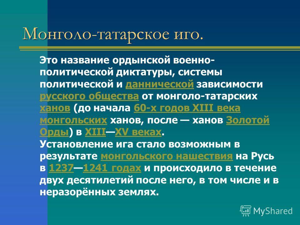 Монголо-татарское иго. Это название ордынской военно- политической диктатуры, системы политической и даннической зависимости русского общества от монголо-татарских ханов (до начала 60-х годов XIII века монгольских ханов, после ханов Золотой Орды) в X