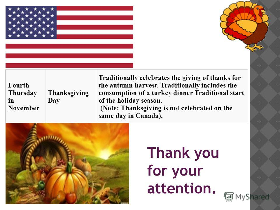 Thank you for your attention. Fourth Thursday in November Thanksgiving Day Traditionally celebrates the giving of thanks for the autumn harvest. Traditionally includes the consumption of a turkey dinner Traditional start of the holiday season. (Note: